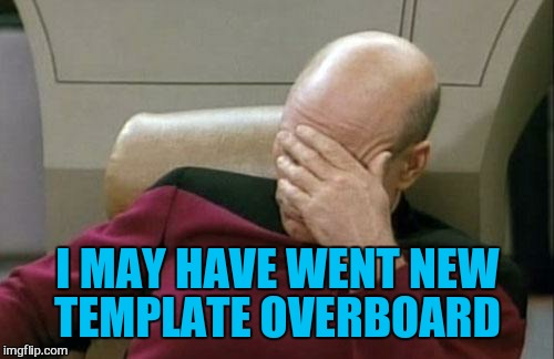 Captain Picard Facepalm Meme | I MAY HAVE WENT NEW TEMPLATE OVERBOARD | image tagged in memes,captain picard facepalm | made w/ Imgflip meme maker