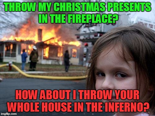 Disaster Girl Meme | THROW MY CHRISTMAS PRESENTS IN THE FIREPLACE? HOW ABOUT I THROW YOUR WHOLE HOUSE IN THE INFERNO? | image tagged in memes,disaster girl | made w/ Imgflip meme maker