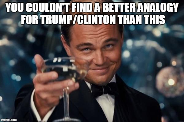 Leonardo Dicaprio Cheers Meme | YOU COULDN'T FIND A BETTER ANALOGY FOR TRUMP/CLINTON THAN THIS | image tagged in memes,leonardo dicaprio cheers | made w/ Imgflip meme maker