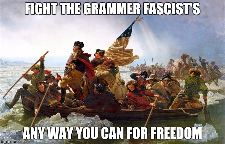 Revolt | FIGHT THE GRAMMER FASCIST'S ANY WAY YOU CAN FOR FREEDOM | image tagged in revolt | made w/ Imgflip meme maker