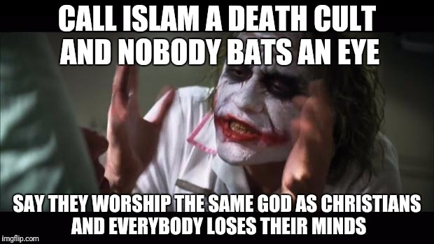 And everybody loses their minds Meme | CALL ISLAM A DEATH CULT AND NOBODY BATS AN EYE SAY THEY WORSHIP THE SAME GOD AS CHRISTIANS AND EVERYBODY LOSES THEIR MINDS | image tagged in memes,and everybody loses their minds | made w/ Imgflip meme maker