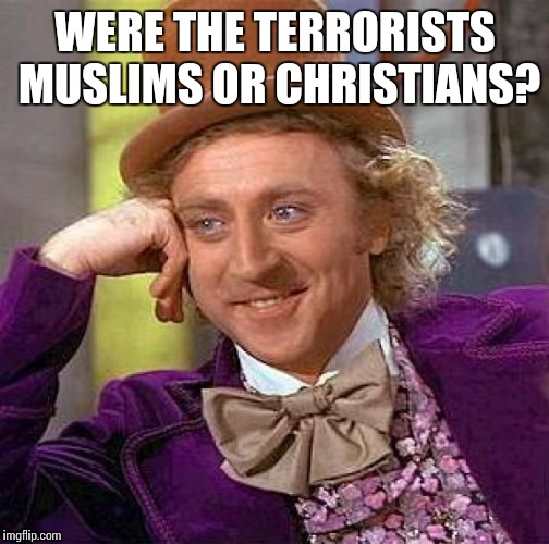 Creepy Condescending Wonka Meme | WERE THE TERRORISTS MUSLIMS OR CHRISTIANS? | image tagged in memes,creepy condescending wonka | made w/ Imgflip meme maker