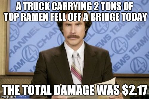 Ron Burgundy Meme | A TRUCK CARRYING 2 TONS OF TOP RAMEN FELL OFF A BRIDGE TODAY THE TOTAL DAMAGE WAS $2.17 | image tagged in memes,ron burgundy | made w/ Imgflip meme maker
