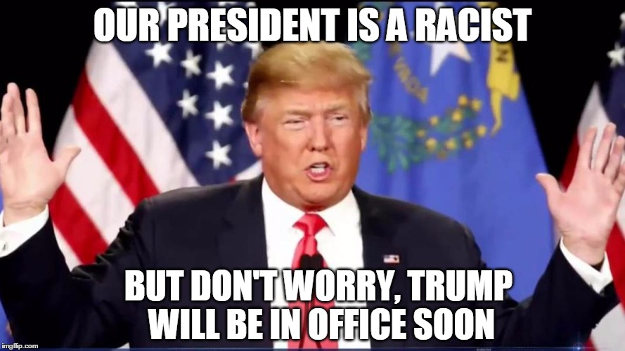 | OUR PRESIDENT IS A RACIST BUT DON'T WORRY, TRUMP WILL BE IN OFFICE SOON | image tagged in racism,racist,president,trump,donald trump | made w/ Imgflip meme maker