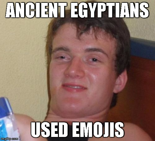 and they had lots of pictures of cats on their walls too | ANCIENT EGYPTIANS USED EMOJIS | image tagged in memes,10 guy | made w/ Imgflip meme maker