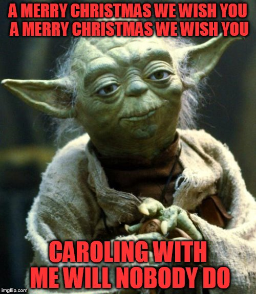 Star Wars Yoda Meme | A MERRY CHRISTMAS WE WISH YOU A MERRY CHRISTMAS WE WISH YOU CAROLING WITH ME WILL NOBODY DO | image tagged in memes,star wars yoda | made w/ Imgflip meme maker