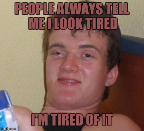 10 Guy Meme | PEOPLE ALWAYS TELL ME I LOOK TIRED I'M TIRED OF IT | image tagged in memes,10 guy | made w/ Imgflip meme maker