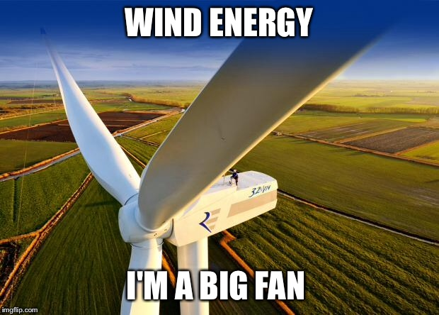Wind Turbine! |  WIND ENERGY; I'M A BIG FAN | image tagged in wind turbine | made w/ Imgflip meme maker