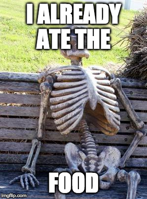 Waiting Skeleton Meme | I ALREADY ATE THE FOOD | image tagged in memes,waiting skeleton | made w/ Imgflip meme maker