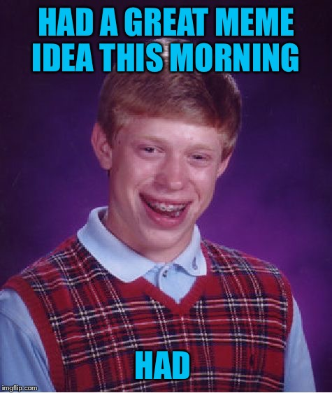 Feels bad man  | HAD A GREAT MEME IDEA THIS MORNING HAD | image tagged in memes,bad luck brian | made w/ Imgflip meme maker