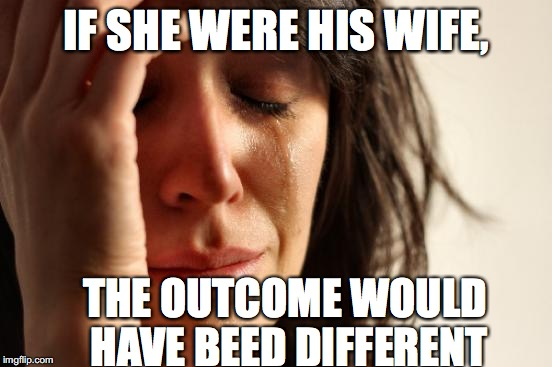 First World Problems Meme | IF SHE WERE HIS WIFE, THE OUTCOME WOULD HAVE BEED DIFFERENT | image tagged in memes,first world problems | made w/ Imgflip meme maker