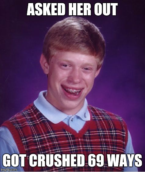 Bad Luck Brian Meme | ASKED HER OUT GOT CRUSHED 69 WAYS | image tagged in memes,bad luck brian | made w/ Imgflip meme maker