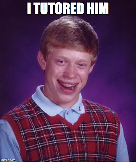 Bad Luck Brian Meme | I TUTORED HIM | image tagged in memes,bad luck brian | made w/ Imgflip meme maker