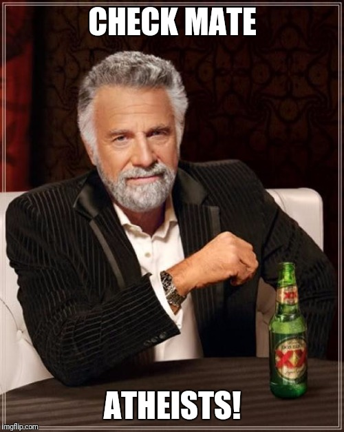 The Most Interesting Man In The World Meme | CHECK MATE ATHEISTS! | image tagged in memes,the most interesting man in the world | made w/ Imgflip meme maker