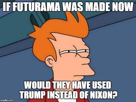 Make Futurama Great Again |  IF FUTURAMA WAS MADE NOW; WOULD THEY HAVE USED TRUMP INSTEAD OF NIXON? | image tagged in memes,futurama fry,trump,nixon | made w/ Imgflip meme maker