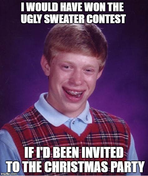 Bah Humbug  |  I WOULD HAVE WON THE UGLY SWEATER CONTEST; IF I'D BEEN INVITED TO THE CHRISTMAS PARTY | image tagged in memes,bad luck brian | made w/ Imgflip meme maker