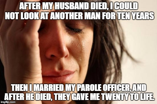 First World Problems Meme | AFTER MY HUSBAND DIED, I COULD NOT LOOK AT ANOTHER MAN FOR TEN YEARS THEN I MARRIED MY PAROLE OFFICER, AND AFTER HE DIED, THEY GAVE ME TWENT | image tagged in memes,first world problems | made w/ Imgflip meme maker