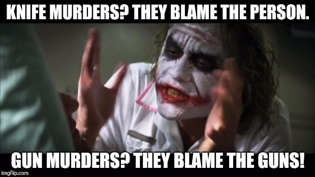 And everybody loses their minds Meme | KNIFE MURDERS? THEY BLAME THE PERSON. GUN MURDERS? THEY BLAME THE GUNS! | image tagged in memes,and everybody loses their minds | made w/ Imgflip meme maker