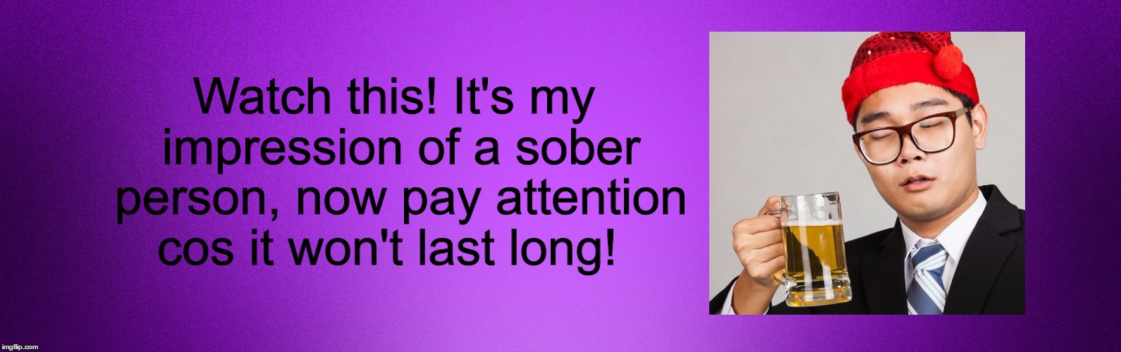 Sober Guy | Watch this! It's my impression of a sober person, now pay attention cos it won't last long! | image tagged in sober,drunk,go home youre drunk,you're drunk,drunk guy | made w/ Imgflip meme maker