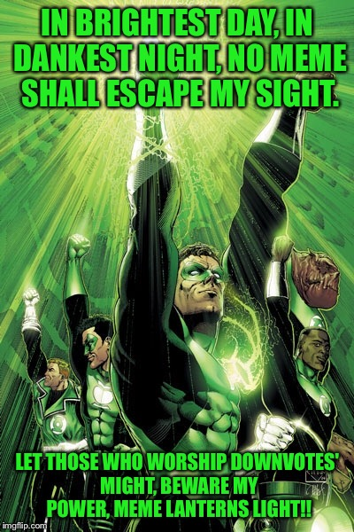 Join the corps | IN BRIGHTEST DAY, IN DANKEST NIGHT, NO MEME SHALL ESCAPE MY SIGHT. LET THOSE WHO WORSHIP DOWNVOTES' MIGHT, BEWARE MY POWER, MEME LANTERNS LI | image tagged in memes,memes about memes,green lantern,dank | made w/ Imgflip meme maker