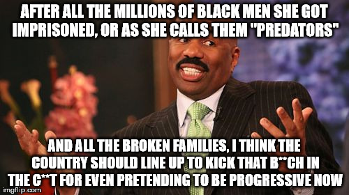 "Steve Harvey Meme | AFTER ALL THE MILLIONS OF BLACK MEN SHE GOT IMPRISONED, OR AS SHE CALLS THEM ""PREDATORS"" AND ALL THE BROKEN FAMILIES, I THINK THE COUNTRY SH 