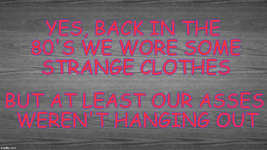 80's Fashion | YES, BACK IN THE 80'S WE WORE SOME STRANGE CLOTHES BUT AT LEAST OUR ASSES WEREN'T HANGING OUT | image tagged in 80's,1980's,clothes,80's fashion,sagger,sagging | made w/ Imgflip meme maker