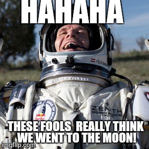 Felix Baumgartner Lulz | HAHAHA THESE FOOLS  REALLY THINK  WE WENT TO THE MOON! | image tagged in memes,felix baumgartner lulz | made w/ Imgflip meme maker
