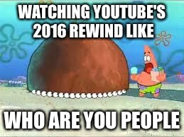 WHO ARE YOU PEOPLE? |  WATCHING YOUTUBE'S 2016 REWIND LIKE; WHO ARE YOU PEOPLE | image tagged in who are you people | made w/ Imgflip meme maker