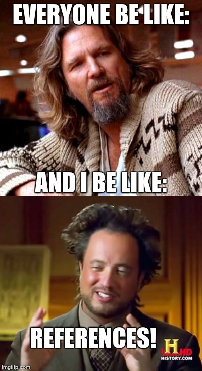 When You Plant the Obscure References | EVERYONE BE LIKE: AND I BE LIKE: REFERENCES! | image tagged in reference,confused lebowski,ancient aliens,memes,everyone be like,i be like | made w/ Imgflip meme maker