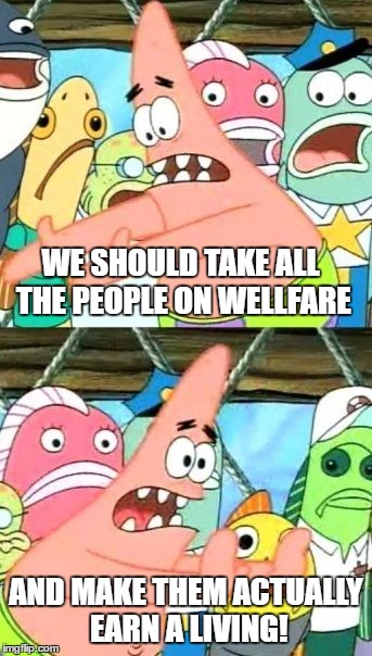 C'mon people. Can no one make an honest buck nowadays? | WE SHOULD TAKE ALL THE PEOPLE ON WELLFARE AND MAKE THEM ACTUALLY EARN A LIVING! | image tagged in memes,put it somewhere else patrick,welfare | made w/ Imgflip meme maker