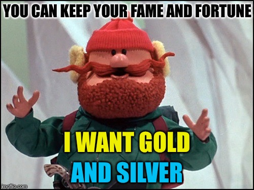 YOU CAN KEEP YOUR FAME AND FORTUNE AND SILVER I WANT GOLD | made w/ Imgflip meme maker