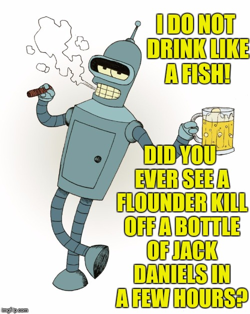It's not a problem until you start spilling your drinks on the ground | I DO NOT DRINK LIKE A FISH! DID YOU EVER SEE A FLOUNDER KILL OFF A BOTTLE OF JACK DANIELS IN A FEW HOURS? | image tagged in futurama bender,alcohol,booze | made w/ Imgflip meme maker