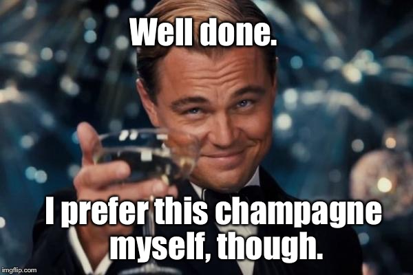 Leonardo Dicaprio Cheers Meme | Well done. I prefer this champagne myself, though. | image tagged in memes,leonardo dicaprio cheers | made w/ Imgflip meme maker