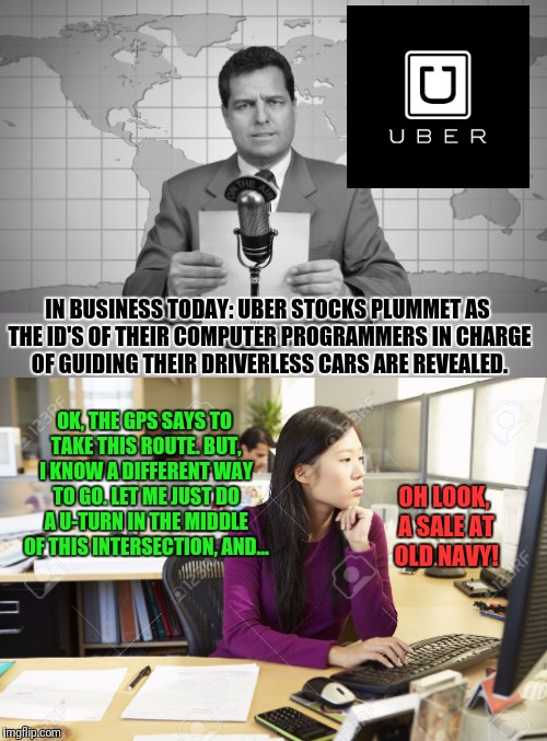 Do You Still Want to Try a Driverless Car? | OH LOOK, A SALE AT OLD NAVY! IN BUSINESS TODAY: UBER STOCKS PLUMMET AS THE ID'S OF THEIR COMPUTER PROGRAMMERS IN CHARGE OF GUIDING THEIR DRI | image tagged in uber,asian stereotypes,bad drivers,designated driver,woman driver,driverless cars | made w/ Imgflip meme maker