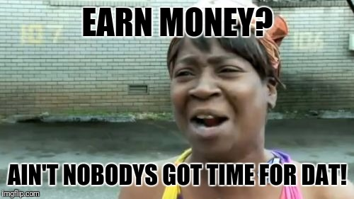 Aint Nobody Got Time For That Meme | EARN MONEY? AIN'T NOBODYS GOT TIME FOR DAT! | image tagged in memes,aint nobody got time for that | made w/ Imgflip meme maker