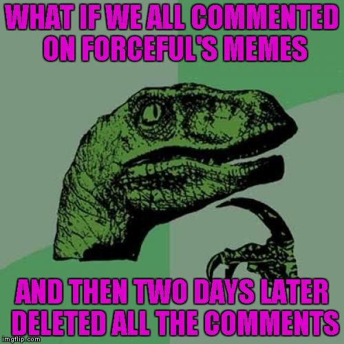 Time for revenge? | WHAT IF WE ALL COMMENTED ON FORCEFUL'S MEMES AND THEN TWO DAYS LATER DELETED ALL THE COMMENTS | image tagged in memes,philosoraptor,funny,forceful,delete all the comments | made w/ Imgflip meme maker