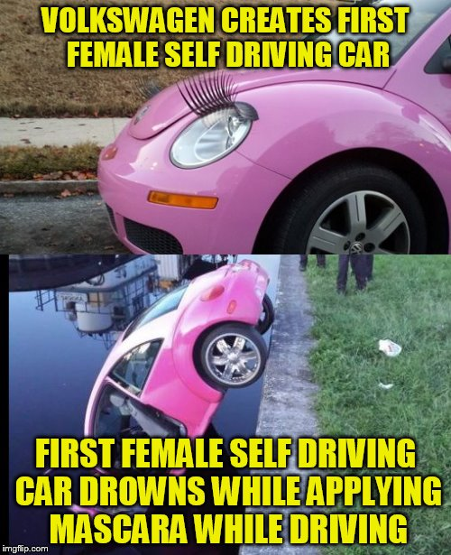 Credit for the idea from RWT !! | VOLKSWAGEN CREATES FIRST FEMALE SELF DRIVING CAR FIRST FEMALE SELF DRIVING CAR DROWNS WHILE APPLYING MASCARA WHILE DRIVING | image tagged in women drivers,self driving cars | made w/ Imgflip meme maker