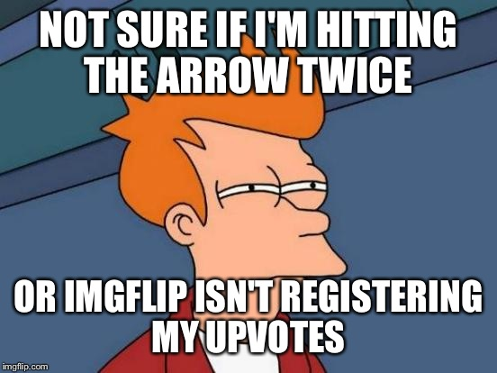 My upvotes are disappearing. I Upvoted one meme 3 times last night, this morning I had to upvote it again...  | NOT SURE IF I'M HITTING THE ARROW TWICE OR IMGFLIP ISN'T REGISTERING MY UPVOTES | image tagged in memes,futurama fry | made w/ Imgflip meme maker