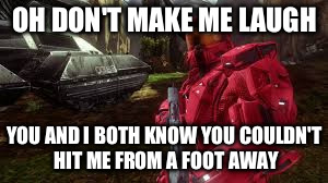 OH DON'T MAKE ME LAUGH YOU AND I BOTH KNOW YOU COULDN'T HIT ME FROM A FOOT AWAY | made w/ Imgflip meme maker