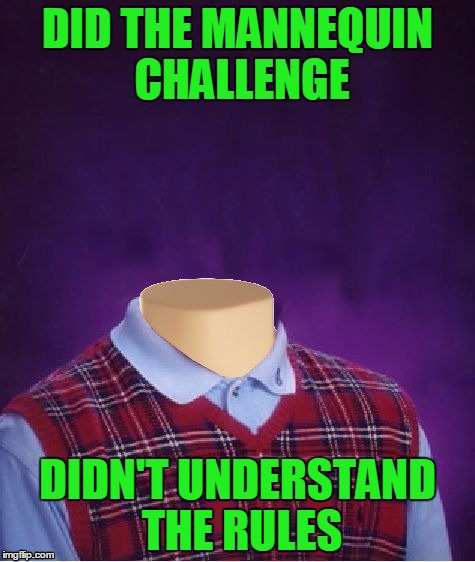 If it weren't for bad luck... | DID THE MANNEQUIN CHALLENGE DIDN'T UNDERSTAND THE RULES | image tagged in bad luck brian headless,bad luck brian,mannequin challenge,you did it wrong,memes | made w/ Imgflip meme maker