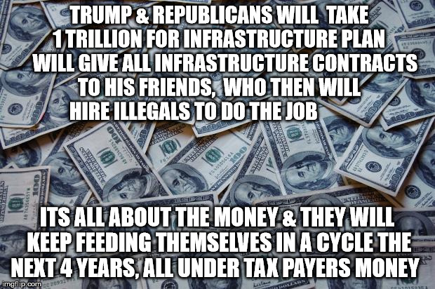Moneyxxx | TRUMP & REPUBLICANS WILL  TAKE 1 TRILLION FOR INFRASTRUCTURE PLAN    WILL GIVE ALL INFRASTRUCTURE CONTRACTS TO HIS FRIENDS,  WHO THEN WILL H | image tagged in moneyxxx | made w/ Imgflip meme maker