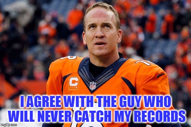 Peyton Manning Thinking Hard | I AGREE WITH THE GUY WHO WILL NEVER CATCH MY RECORDS | image tagged in peyton manning thinking hard | made w/ Imgflip meme maker