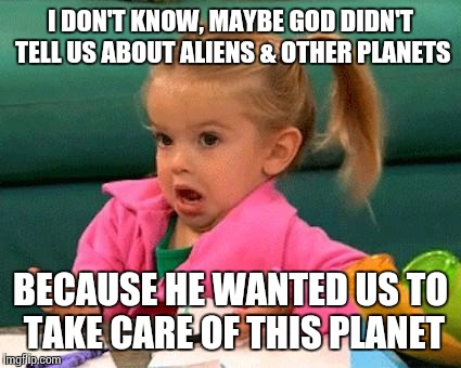 Just maybe... | I DON'T KNOW, MAYBE GOD DIDN'T TELL US ABOUT ALIENS & OTHER PLANETS BECAUSE HE WANTED US TO TAKE CARE OF THIS PLANET | image tagged in i don't know good luck charlie | made w/ Imgflip meme maker