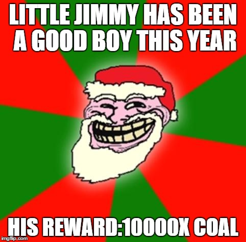 Merry Christmas sincerely the Troll face | LITTLE JIMMY HAS BEEN A GOOD BOY THIS YEAR HIS REWARD:10000X COAL | image tagged in troll face,christmas meme,memes,christmas | made w/ Imgflip meme maker