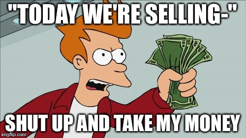 "Shut Up And Take My Money Fry Meme | ""TODAY WE'RE SELLING-"" SHUT UP AND TAKE MY MONEY 