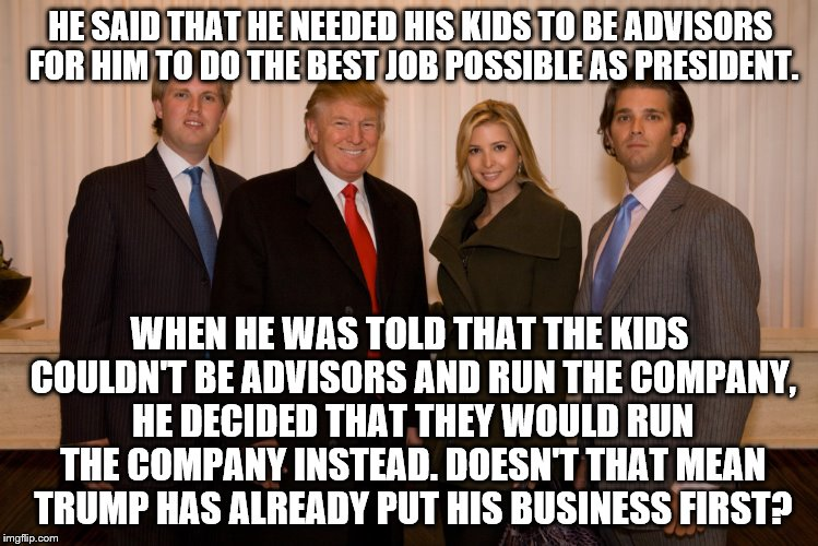 trump family |  HE SAID THAT HE NEEDED HIS KIDS TO BE ADVISORS FOR HIM TO DO THE BEST JOB POSSIBLE AS PRESIDENT. WHEN HE WAS TOLD THAT THE KIDS COULDN'T BE ADVISORS AND RUN THE COMPANY, HE DECIDED THAT THEY WOULD RUN THE COMPANY INSTEAD. DOESN'T THAT MEAN TRUMP HAS ALREADY PUT HIS BUSINESS FIRST? | image tagged in trump family | made w/ Imgflip meme maker