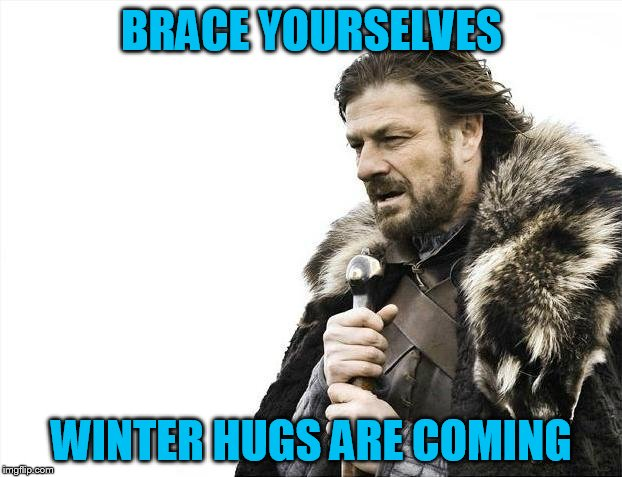 Brace Yourselves X is Coming Meme | BRACE YOURSELVES WINTER HUGS ARE COMING | image tagged in memes,brace yourselves x is coming | made w/ Imgflip meme maker