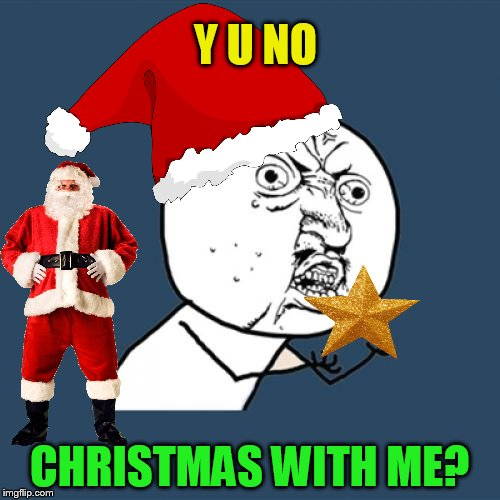 Y U No Meme | Y U NO CHRISTMAS WITH ME? | image tagged in memes,y u no | made w/ Imgflip meme maker