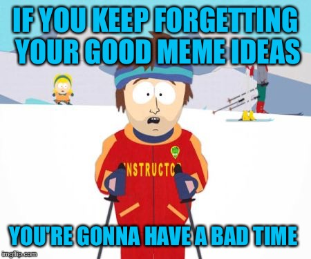 IF YOU KEEP FORGETTING YOUR GOOD MEME IDEAS YOU'RE GONNA HAVE A BAD TIME | made w/ Imgflip meme maker