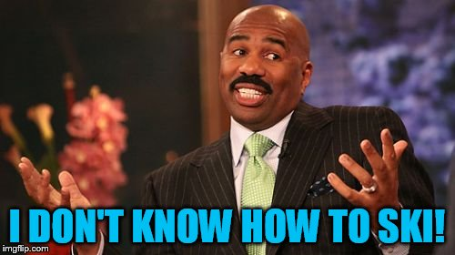 Steve Harvey Meme | I DON'T KNOW HOW TO SKI! | image tagged in memes,steve harvey | made w/ Imgflip meme maker